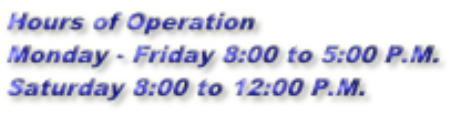 Hours of Operation Monday - Friday 8:00 to 5:00 P.M. Saturday 8:00 to 12:00 P.M.